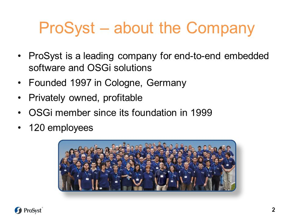 2 ProSyst – about the Company ProSyst is a leading company for end-to-end embedded software and OSGi solutions Founded 1997 in Cologne, Germany Privat