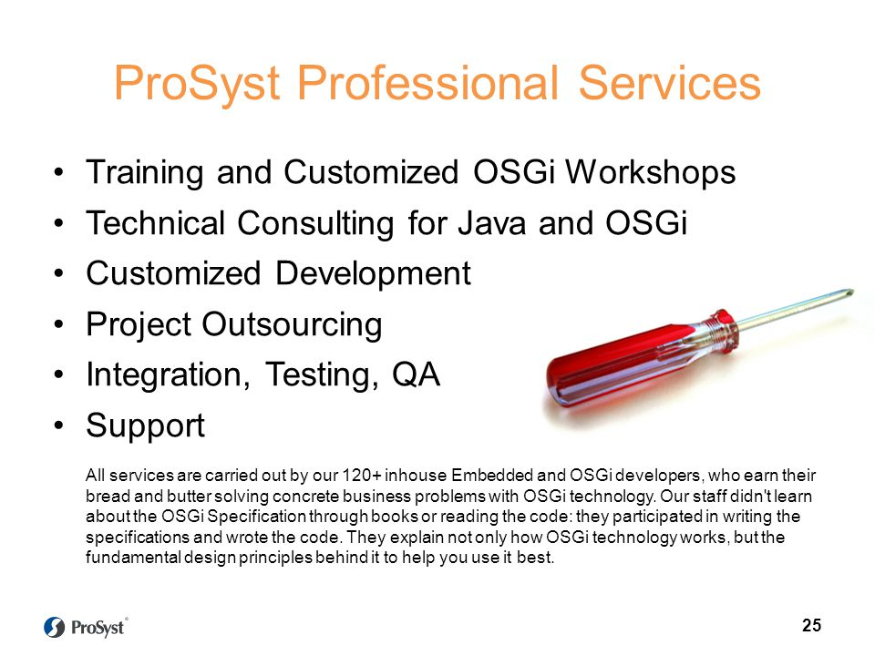 25 ProSyst Professional Services Training and Customized OSGi Workshops Technical Consulting for Java and OSGi Customized Development Project Outsourcing Integration, Testing, QA Support All services are carried out by our 120+ inhouse Embedded and OSGi developers, who earn their bread and butter solving concrete business problems with OSGi technology.