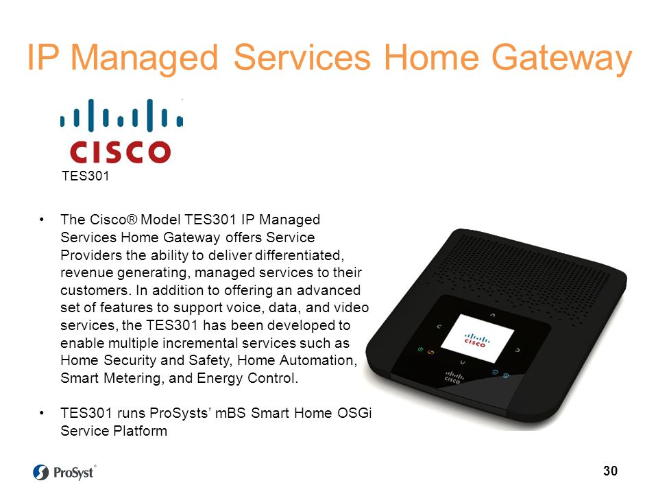 IP Managed Services Home Gateway Target scenario The Cisco® Model TES301 IP Managed Services Home Gateway offers Service Providers the ability to deliver differentiated, revenue generating, managed services to their customers.