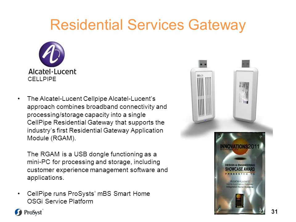 Residential Services Gateway Target scenario The Alcatel-Lucent Cellpipe Alcatel-Lucents approach combines broadband connectivity and processing/storage capacity into a single CellPipe Residential Gateway that supports the industrys first Residential Gateway Application Module (RGAM).