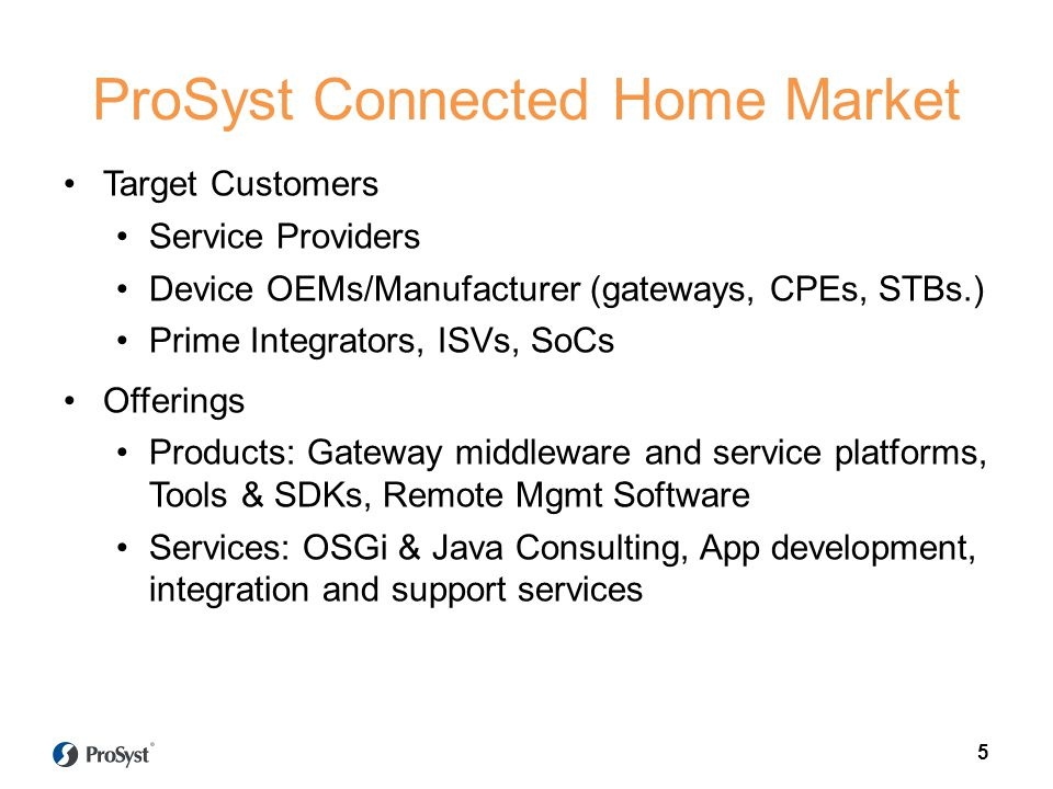 5 ProSyst Connected Home Market Target Customers Service Providers Device OEMs/Manufacturer (gateways, CPEs, STBs.) Prime Integrators, ISVs, SoCs Offe