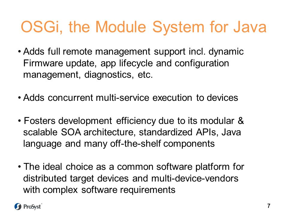 7 OSGi, the Module System for Java Adds full remote management support incl. dynamic Firmware update, app lifecycle and configuration management, diag