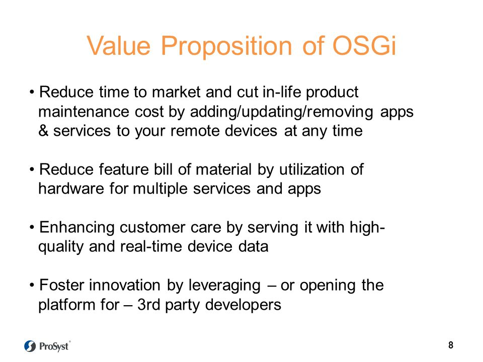 8 Value Proposition of OSGi Reduce time to market and cut in-life product maintenance cost by adding/updating/removing apps & services to your remote devices at any time Reduce feature bill of material by utilization of hardware for multiple services and apps Enhancing customer care by serving it with high- quality and real-time device data Foster innovation by leveraging – or opening the platform for – 3rd party developers 8