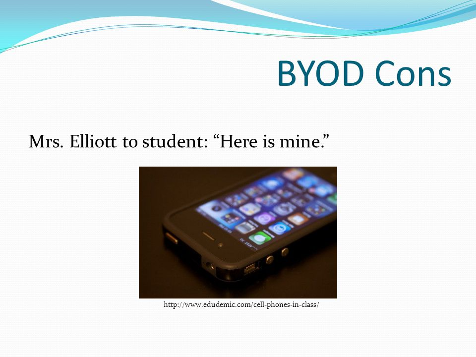 BYOD Cons Mrs. Elliott to student: Here is mine. http://www.edudemic.com/cell-phones-in-class/