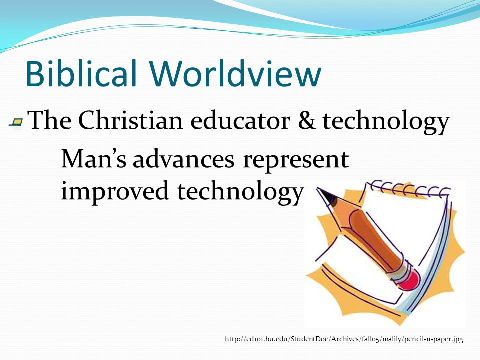 Biblical Worldview The Christian educator & technology Mans advances represent improved technology.