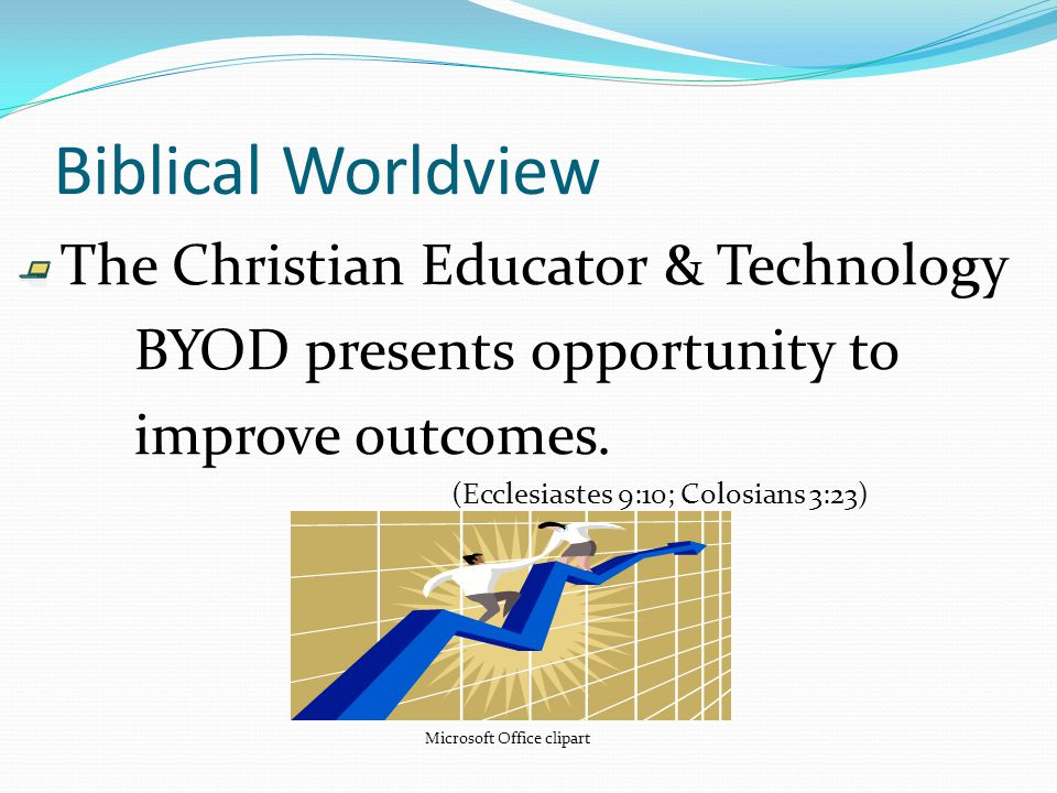 Biblical Worldview The Christian Educator & Technology BYOD presents opportunity to improve outcomes.