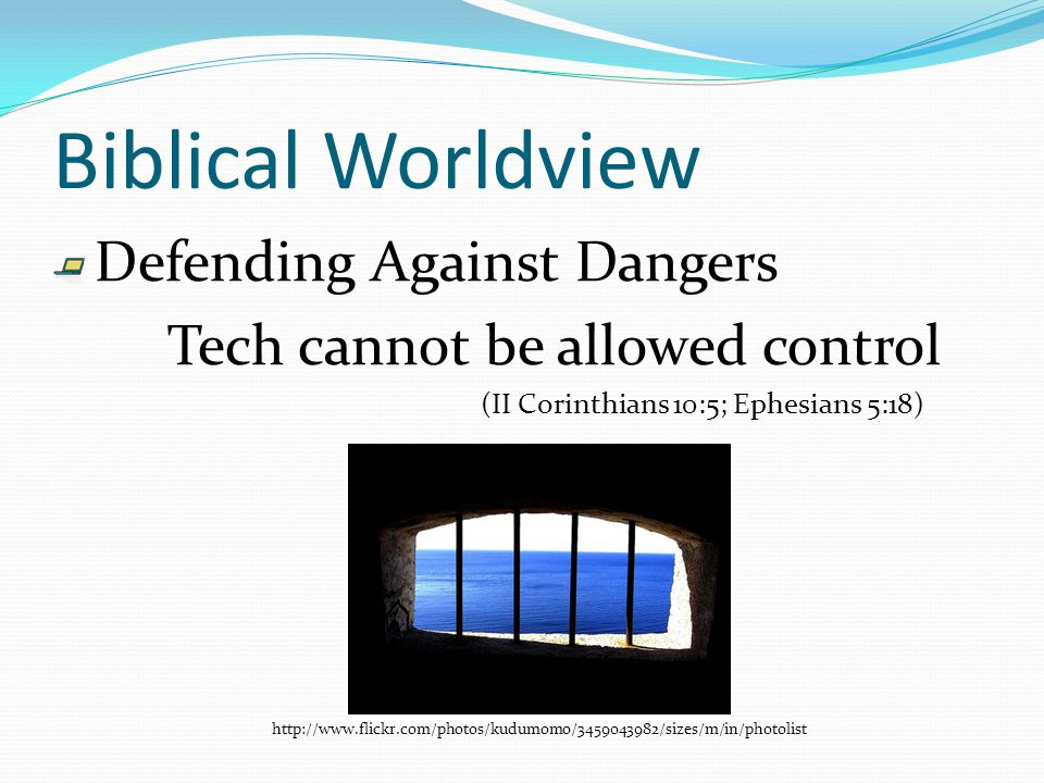 Biblical Worldview Defending Against Dangers Tech cannot be allowed control (II Corinthians 10:5; Ephesians 5:18) http://www.flickr.com/photos/kudumomo/3459043982/sizes/m/in/photolist