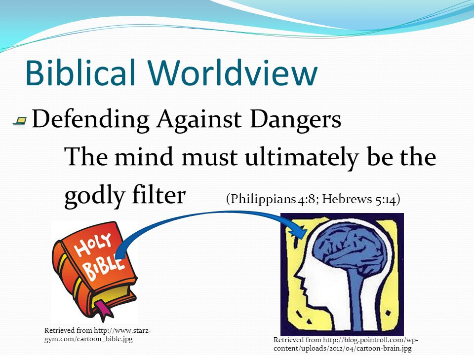 Biblical Worldview Defending Against Dangers The mind must ultimately be the godly filter (Philippians 4:8; Hebrews 5:14) Retrieved from http://blog.pointroll.com/wp- content/uploads/2012/04/cartoon-brain.jpg Retrieved from http://www.starz- gym.com/cartoon_bible.jpg