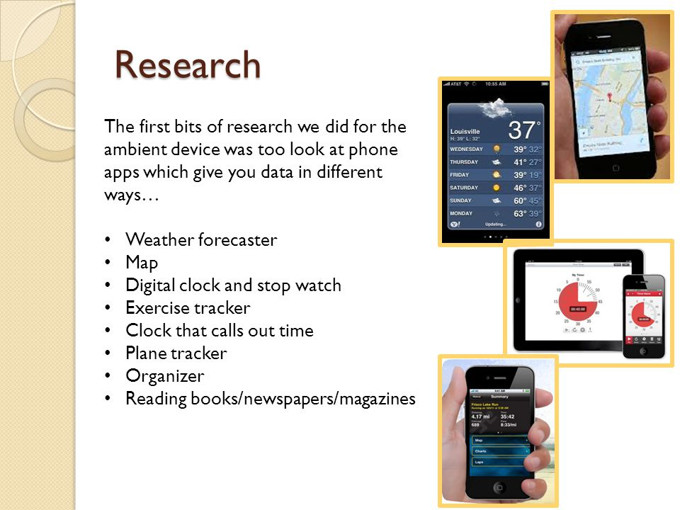 Research The first bits of research we did for the ambient device was too look at phone apps which give you data in different ways… Weather forecaster Map Digital clock and stop watch Exercise tracker Clock that calls out time Plane tracker Organizer Reading books/newspapers/magazines