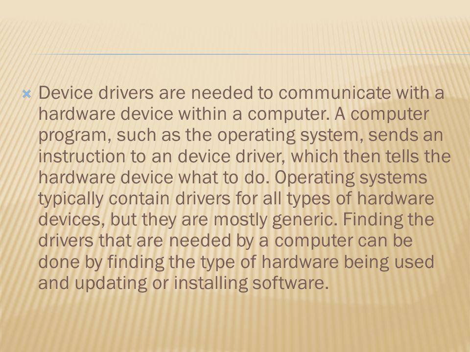 Device drivers are needed to communicate with a hardware device within a computer. A computer program, such as the operating system, sends an instruct