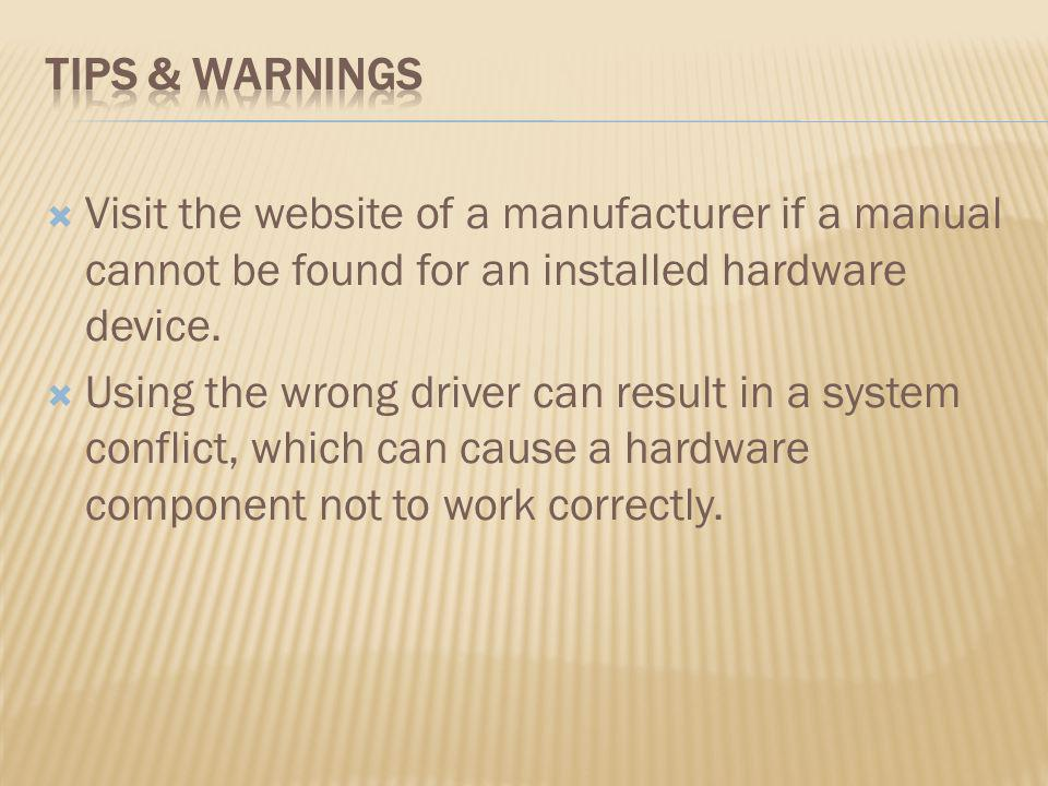 Visit the website of a manufacturer if a manual cannot be found for an installed hardware device. Using the wrong driver can result in a system confli