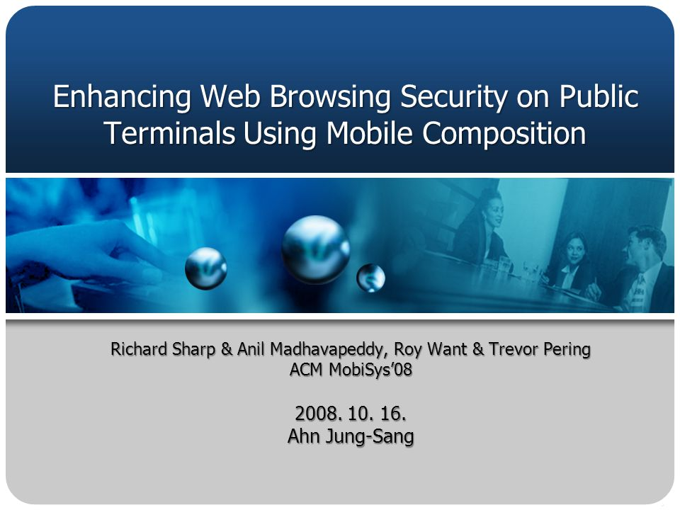 Enhancing Web Browsing Security on Public Terminals Using Mobile Composition Richard Sharp & Anil Madhavapeddy, Roy Want & Trevor Pering ACM MobiSys08