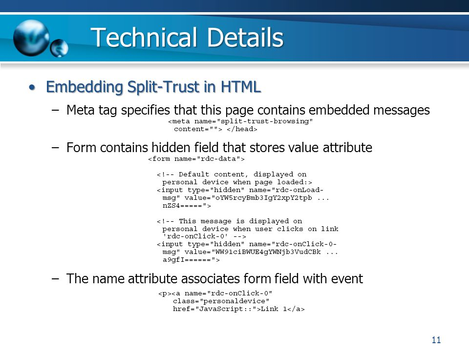 Technical Details Embedding Split-Trust in HTMLEmbedding Split-Trust in HTML –Meta tag specifies that this page contains embedded messages –Form contains hidden field that stores value attribute –The name attribute associates form field with event 11