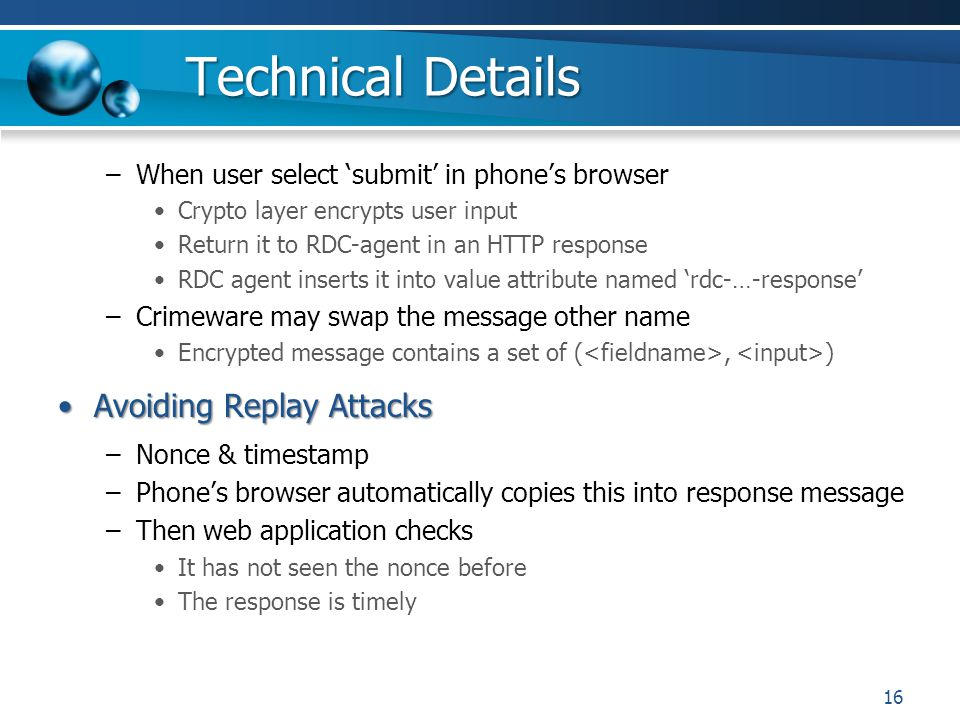 Technical Details –When user select submit in phones browser Crypto layer encrypts user input Return it to RDC-agent in an HTTP response RDC agent inserts it into value attribute named rdc-…-response –Crimeware may swap the message other name Encrypted message contains a set of (, ) Avoiding Replay AttacksAvoiding Replay Attacks –Nonce & timestamp –Phones browser automatically copies this into response message –Then web application checks It has not seen the nonce before The response is timely 16