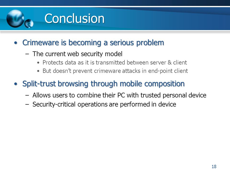 Conclusion Crimeware is becoming a serious problemCrimeware is becoming a serious problem –The current web security model Protects data as it is transmitted between server & client But doesnt prevent crimeware attacks in end-point client Split-trust browsing through mobile compositionSplit-trust browsing through mobile composition –Allows users to combine their PC with trusted personal device –Security-critical operations are performed in device 18