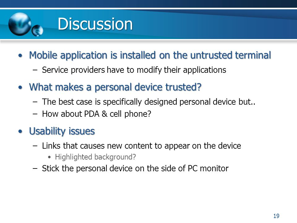 Discussion Mobile application is installed on the untrusted terminalMobile application is installed on the untrusted terminal –Service providers have to modify their applications What makes a personal device trusted?What makes a personal device trusted.