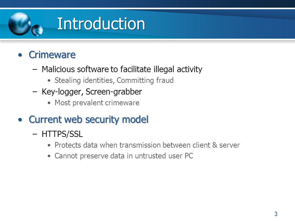 Introduction CrimewareCrimeware –Malicious software to facilitate illegal activity Stealing identities, Committing fraud –Key-logger, Screen-grabber Most prevalent crimeware Current web security modelCurrent web security model –HTTPS/SSL Protects data when transmission between client & server Cannot preserve data in untrusted user PC 3