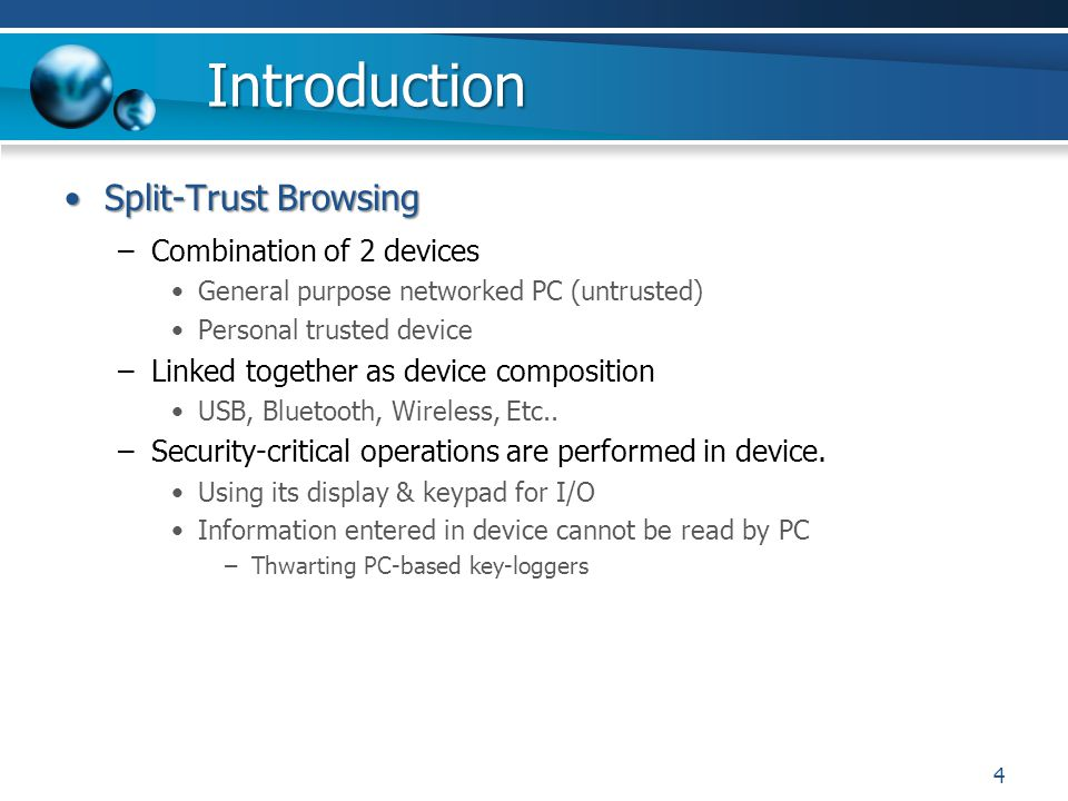 Introduction Split-Trust BrowsingSplit-Trust Browsing –Combination of 2 devices General purpose networked PC (untrusted) Personal trusted device –Linked together as device composition USB, Bluetooth, Wireless, Etc..