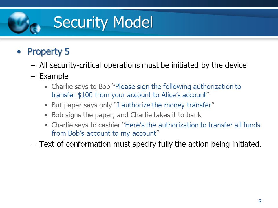 Security Model Property 5Property 5 –All security-critical operations must be initiated by the device –Example Charlie says to Bob Please sign the following authorization to transfer $100 from your account to Alices account But paper says only I authorize the money transfer Bob signs the paper, and Charlie takes it to bank Charlie says to cashier Heres the authorization to transfer all funds from Bobs account to my account –Text of conformation must specify fully the action being initiated.
