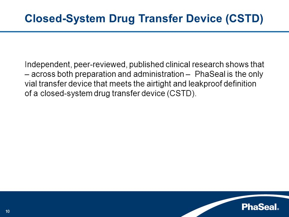 10 Closed-System Drug Transfer Device (CSTD) Independent, peer-reviewed, published clinical research shows that – across both preparation and administration – PhaSeal is the only vial transfer device that meets the airtight and leakproof definition of a closed-system drug transfer device (CSTD).