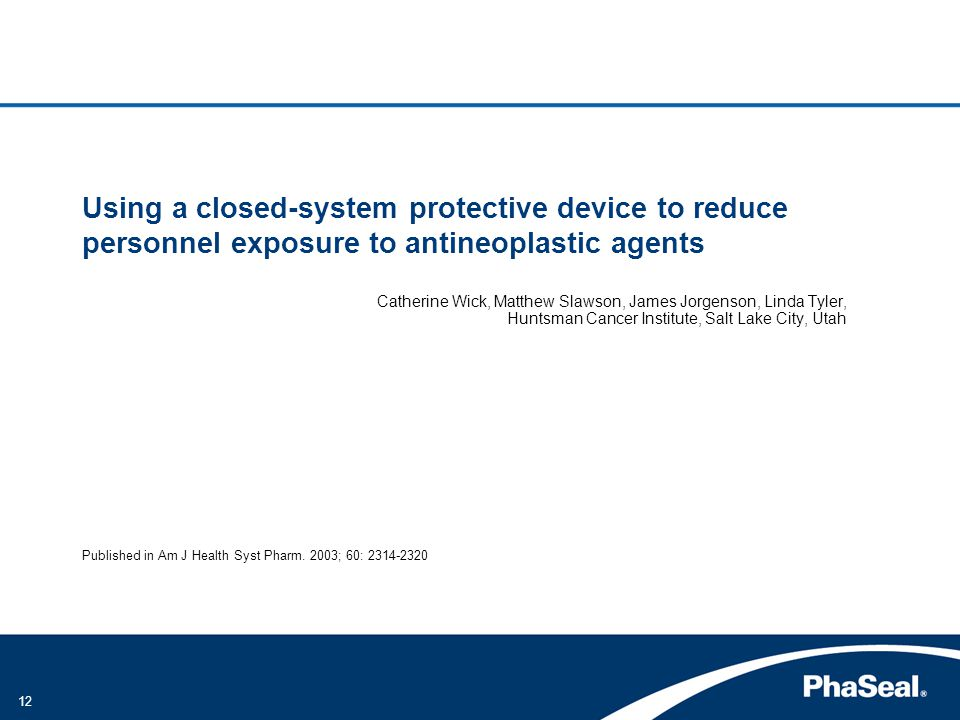 12 Using a closed-system protective device to reduce personnel exposure to antineoplastic agents Catherine Wick, Matthew Slawson, James Jorgenson, Linda Tyler, Huntsman Cancer Institute, Salt Lake City, Utah Published in Am J Health Syst Pharm.