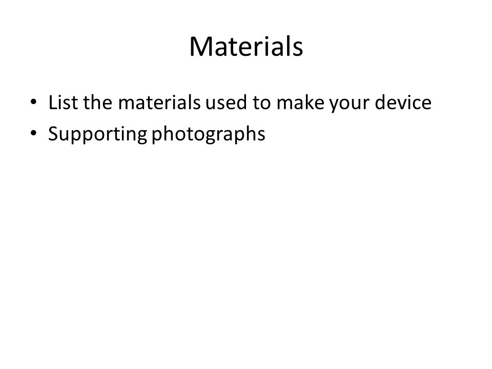 Materials List the materials used to make your device Supporting photographs