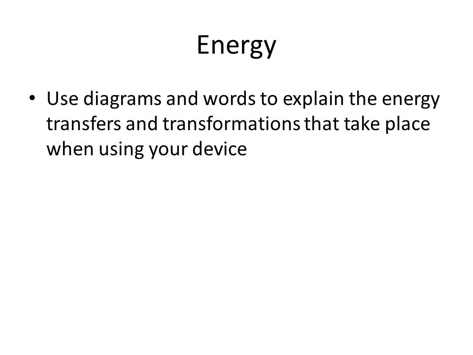 Energy Use diagrams and words to explain the energy transfers and transformations that take place when using your device