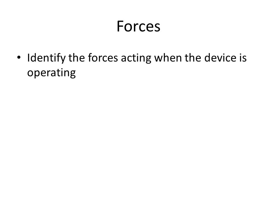 Forces Identify the forces acting when the device is operating