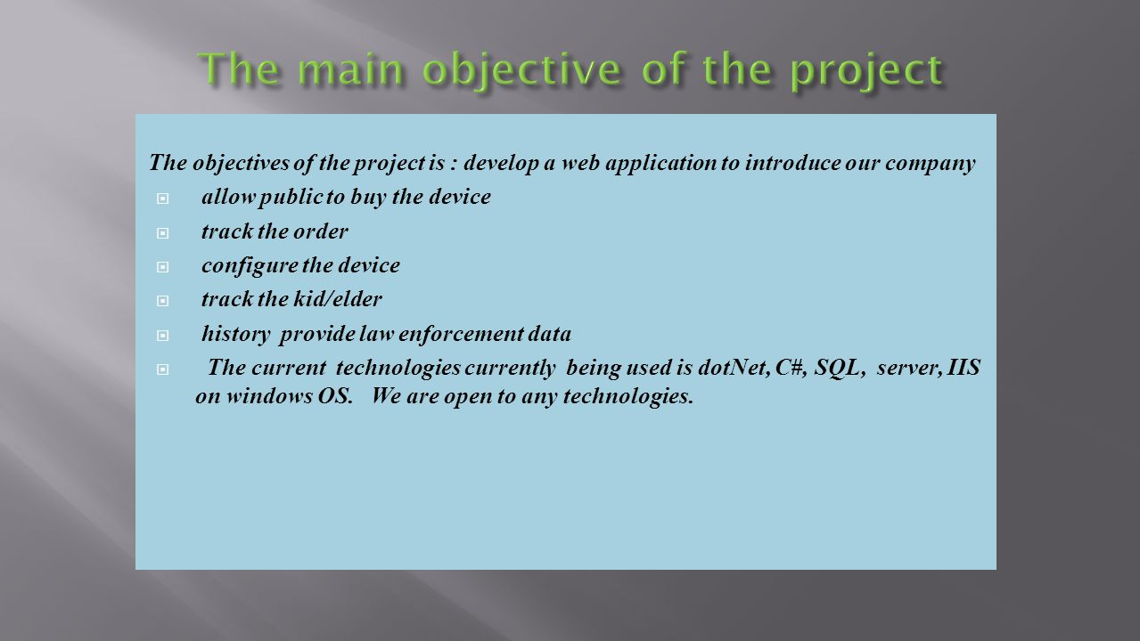 The objectives of the project is : develop a web application to introduce our company allow public to buy the device track the order configure the device track the kid/elder history provide law enforcement data The current technologies currently being used is dotNet, C#, SQL, server, IIS on windows OS.