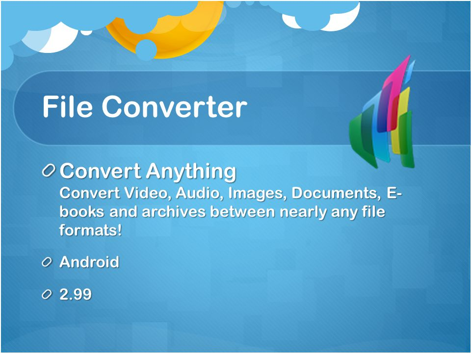 File Converter Convert Anything Convert Video, Audio, Images, Documents, E- books and archives between nearly any file formats.