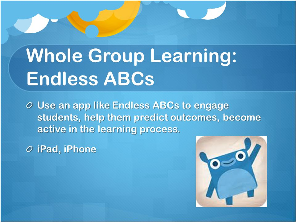 Whole Group Learning: Endless ABCs Use an app like Endless ABCs to engage students, help them predict outcomes, become active in the learning process.
