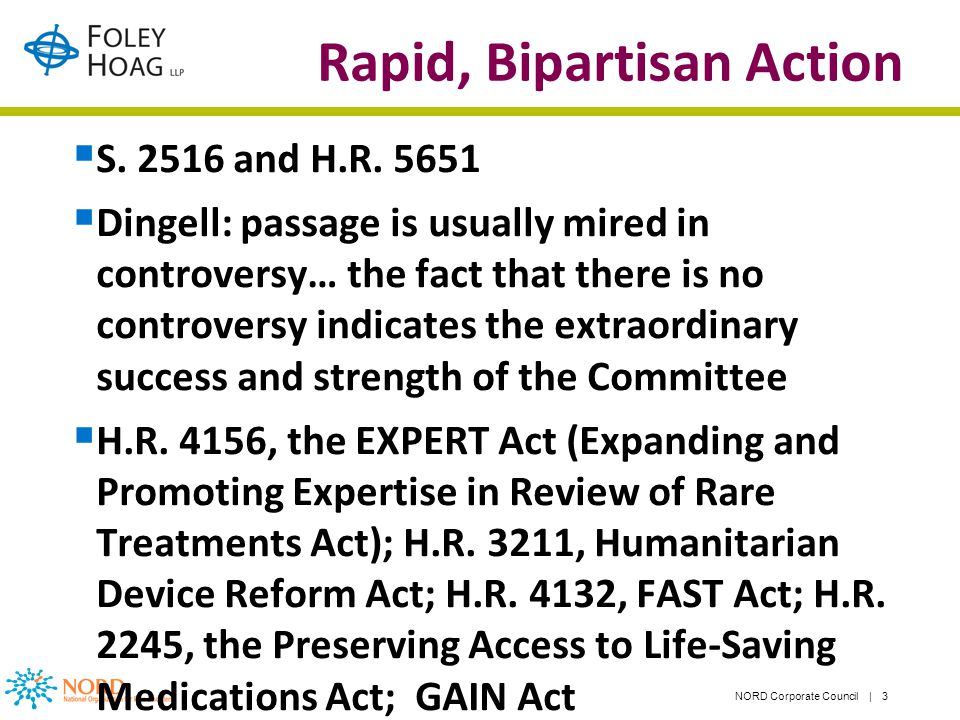 NORD Corporate Council | 3 Rapid, Bipartisan Action S. 2516 and H.R. 5651 Dingell: passage is usually mired in controversy… the fact that there is no