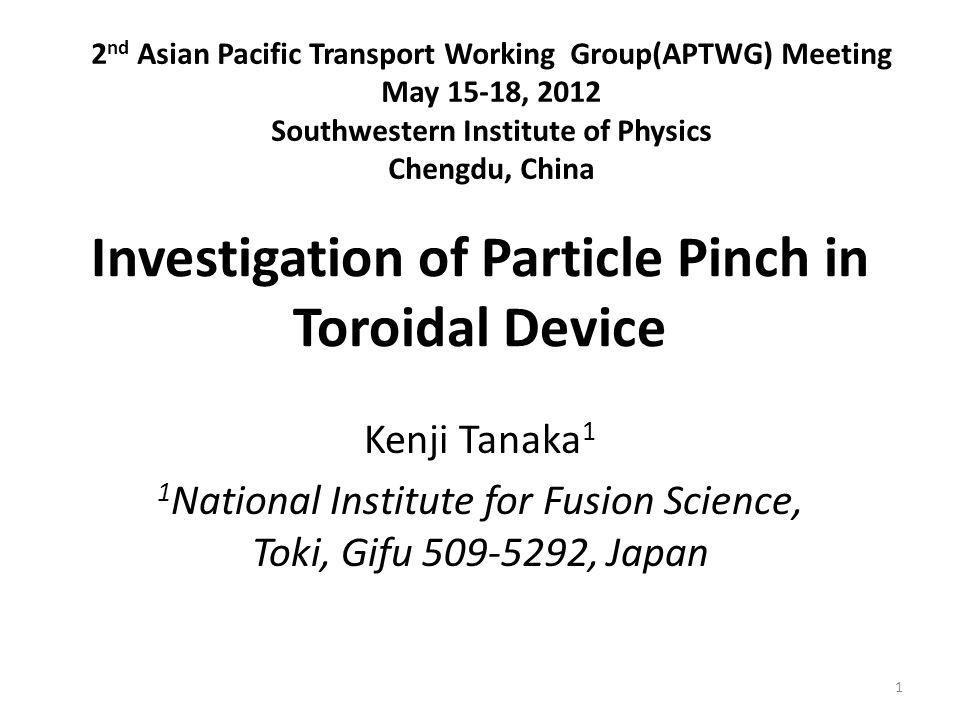 Investigation of Particle Pinch in Toroidal Device Kenji Tanaka 1 1 National Institute for Fusion Science, Toki, Gifu 509-5292, Japan 2 nd Asian Pacific Transport Working Group(APTWG) Meeting May 15-18, 2012 Southwestern Institute of Physics Chengdu, China 1