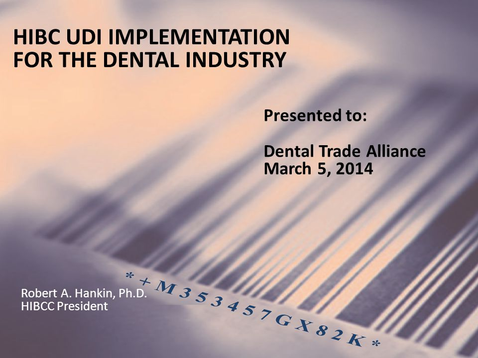 HIBC UDI IMPLEMENTATION FOR THE DENTAL INDUSTRY Presented to: Dental Trade Alliance March 5, 2014 Robert A.