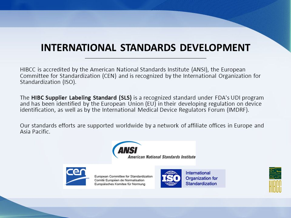HIBCC is accredited by the American National Standards Institute (ANSI), the European Committee for Standardization (CEN) and is recognized by the International Organization for Standardization (ISO).