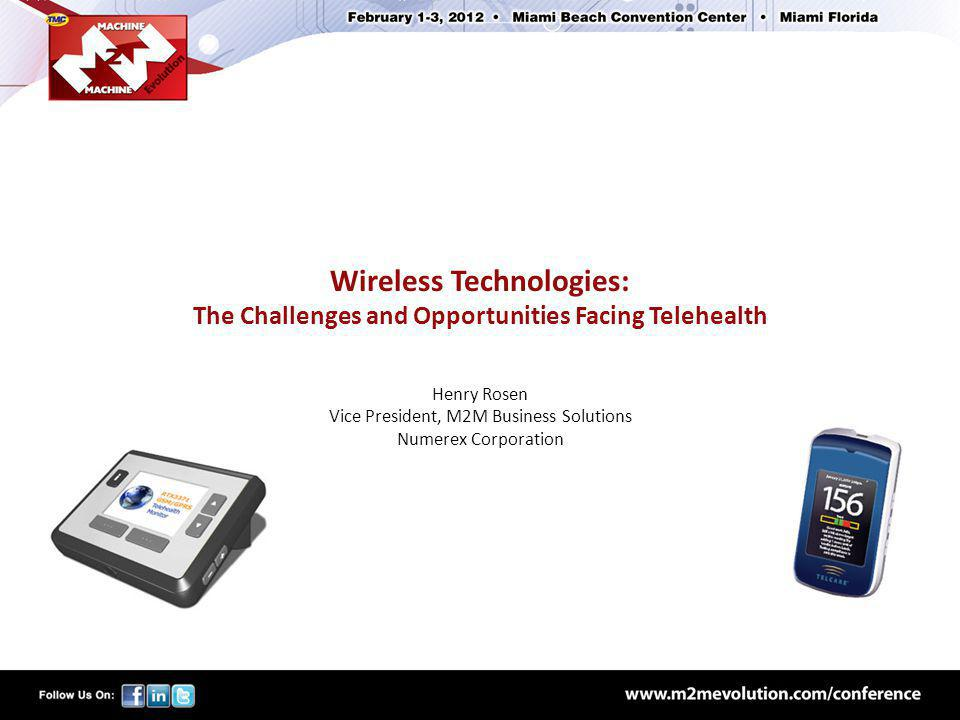 Wireless Technologies: The Challenges and Opportunities Facing Telehealth Henry Rosen Vice President, M2M Business Solutions Numerex Corporation