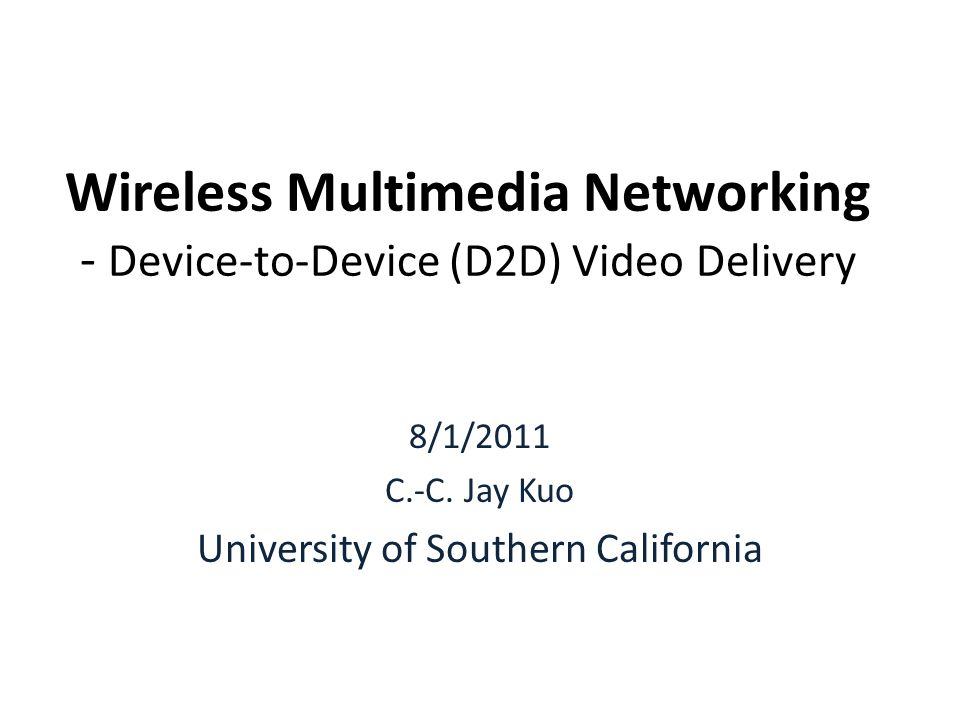 Wireless Multimedia Networking - Device-to-Device (D2D) Video Delivery 8/1/2011 C.-C.