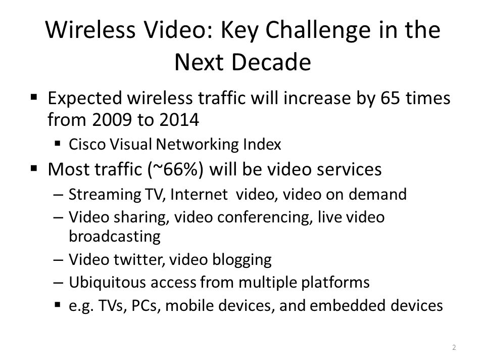 Wireless Video: Key Challenge in the Next Decade Expected wireless traffic will increase by 65 times from 2009 to 2014 Cisco Visual Networking Index Most traffic (~66%) will be video services – Streaming TV, Internet video, video on demand – Video sharing, video conferencing, live video broadcasting – Video twitter, video blogging – Ubiquitous access from multiple platforms e.g.