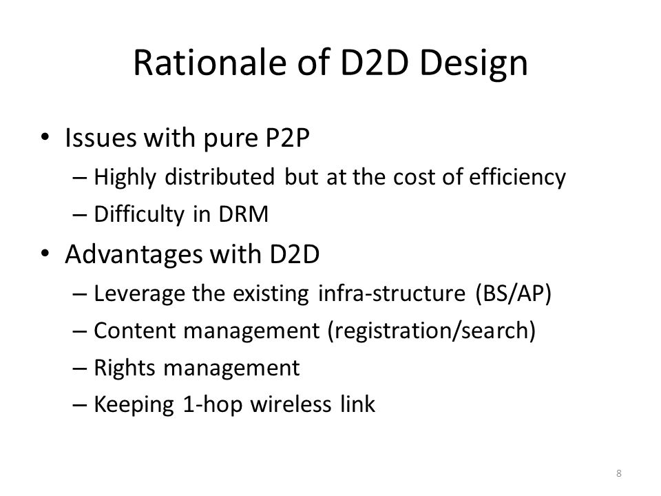 Rationale of D2D Design Issues with pure P2P – Highly distributed but at the cost of efficiency – Difficulty in DRM Advantages with D2D – Leverage the existing infra-structure (BS/AP) – Content management (registration/search) – Rights management – Keeping 1-hop wireless link 8