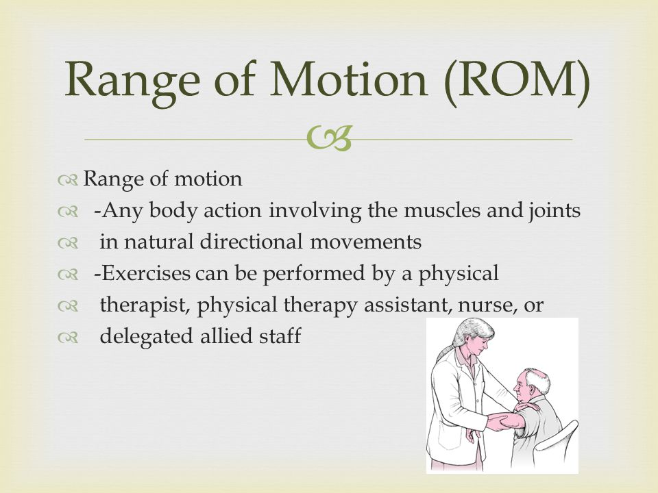 Range of motion -Any body action involving the muscles and joints in natural directional movements -Exercises can be performed by a physical therapist, physical therapy assistant, nurse, or delegated allied staff Range of Motion (ROM)
