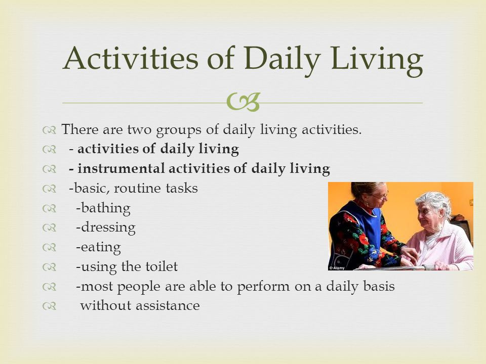 There are two groups of daily living activities.