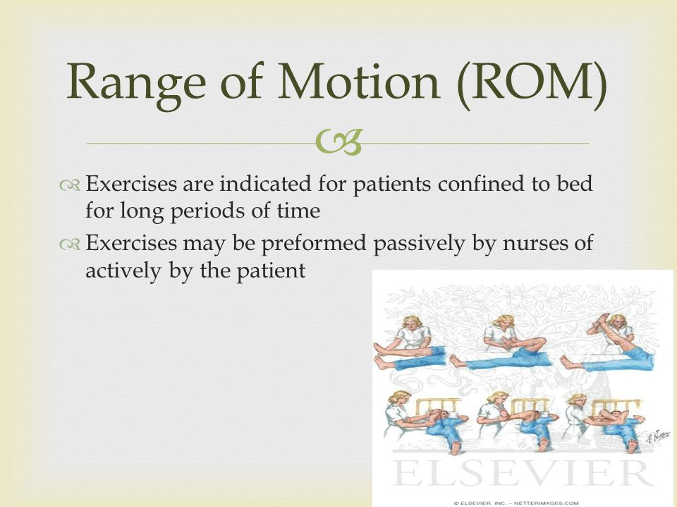 Exercises are indicated for patients confined to bed for long periods of time Exercises may be preformed passively by nurses of actively by the patient Range of Motion (ROM)
