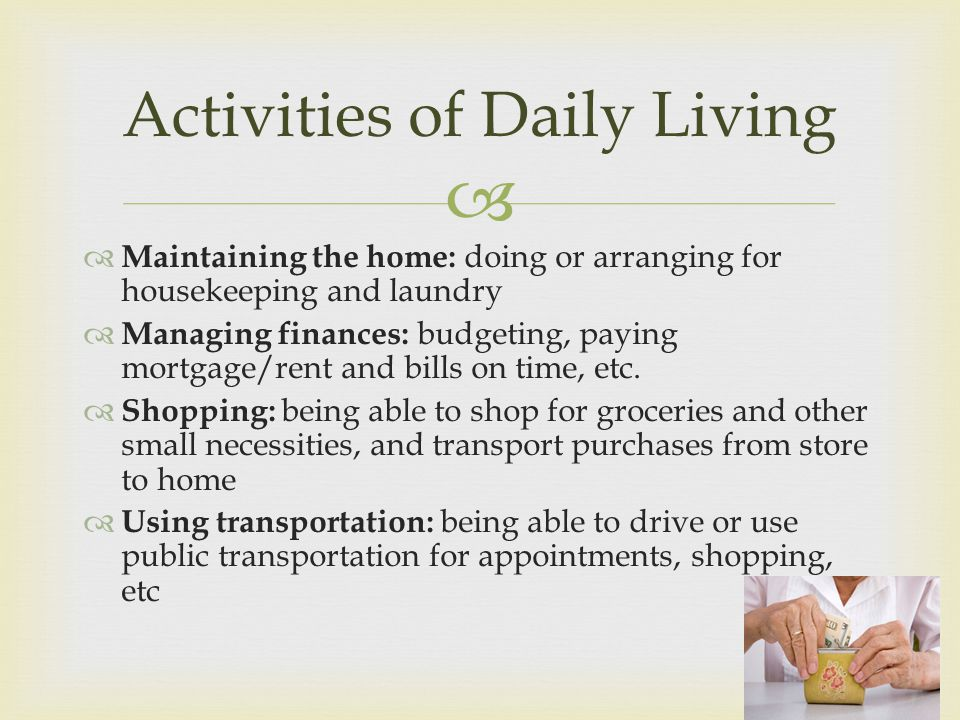 Maintaining the home: doing or arranging for housekeeping and laundry Managing finances: budgeting, paying mortgage/rent and bills on time, etc.