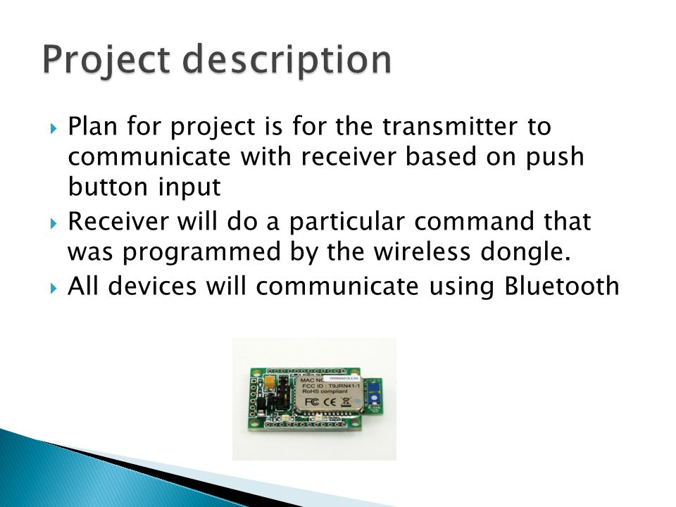 Plan for project is for the transmitter to communicate with receiver based on push button input Receiver will do a particular command that was programmed by the wireless dongle.