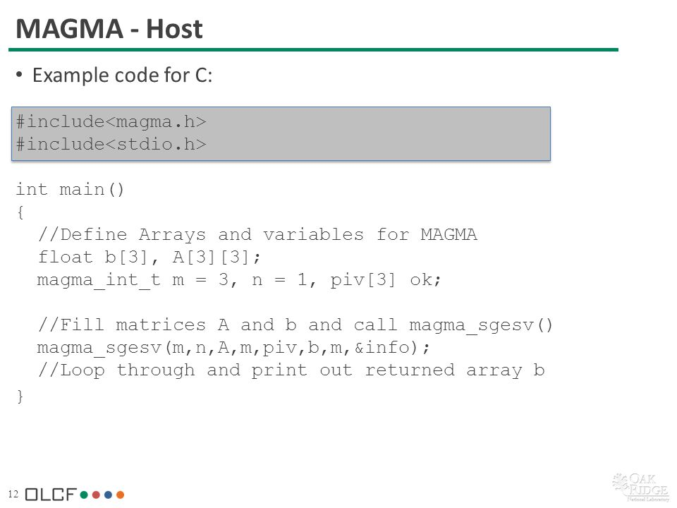 12 MAGMA - Host Example code for C: #include int main() { //Define Arrays and variables for MAGMA float b[3], A[3][3]; magma_int_t m = 3, n = 1, piv[3] ok; //Fill matrices A and b and call magma_sgesv() magma_sgesv(m,n,A,m,piv,b,m,&info); //Loop through and print out returned array b }