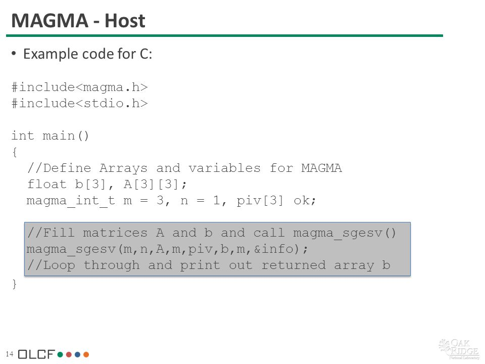 14 MAGMA - Host Example code for C: #include int main() { //Define Arrays and variables for MAGMA float b[3], A[3][3]; magma_int_t m = 3, n = 1, piv[3] ok; //Fill matrices A and b and call magma_sgesv() magma_sgesv(m,n,A,m,piv,b,m,&info); //Loop through and print out returned array b }