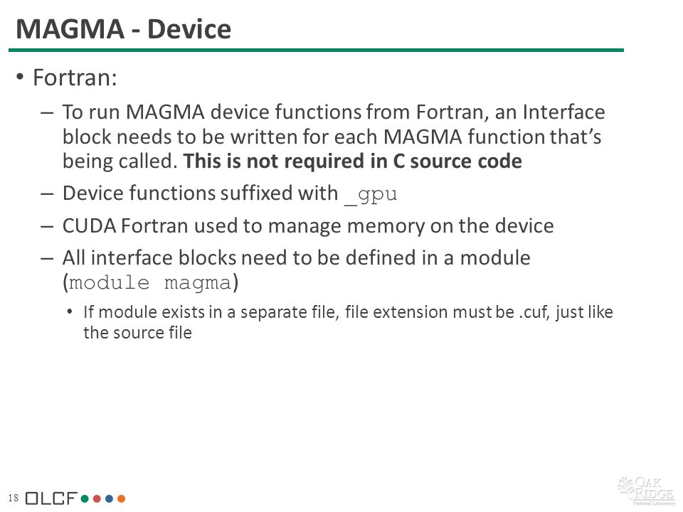 18 MAGMA - Device Fortran: – To run MAGMA device functions from Fortran, an Interface block needs to be written for each MAGMA function thats being called.