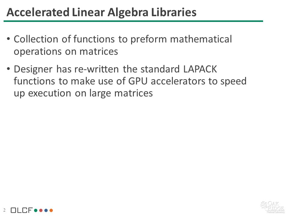 2 Accelerated Linear Algebra Libraries Collection of functions to preform mathematical operations on matrices Designer has re-written the standard LAPACK functions to make use of GPU accelerators to speed up execution on large matrices