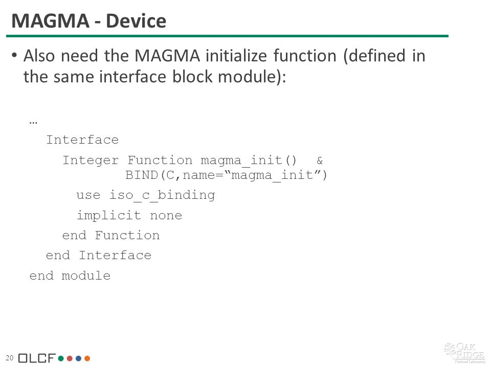 20 MAGMA - Device Also need the MAGMA initialize function (defined in the same interface block module): … Interface Integer Function magma_init() & BIND(C,name=magma_init) use iso_c_binding implicit none end Function end Interface end module