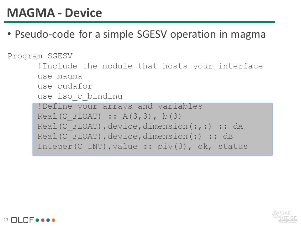 23 MAGMA - Device Pseudo-code for a simple SGESV operation in magma Program SGESV !Include the module that hosts your interface use magma use cudafor use iso_c_binding !Define your arrays and variables Real(C_FLOAT) :: A(3,3), b(3) Real(C_FLOAT),device,dimension(:,:) :: dA Real(C_FLOAT),device,dimension(:) :: dB Integer(C_INT),value :: piv(3), ok, status
